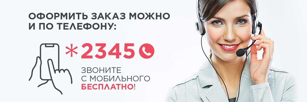 Оформить заказ можно и по телефону: *2345 звоните с мобильного бесплатно